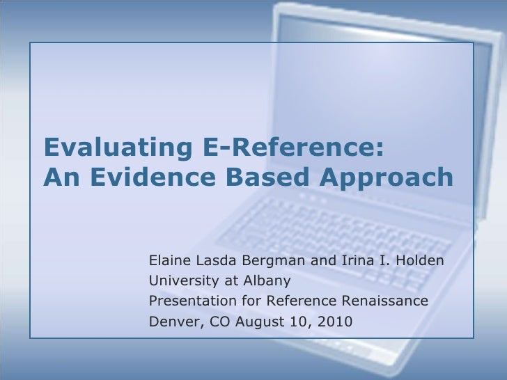 Evaluating E-Reference: An Evidence Based Approach<br />Elaine Lasda Bergman and Irina I. Holden<br />University at Albany...