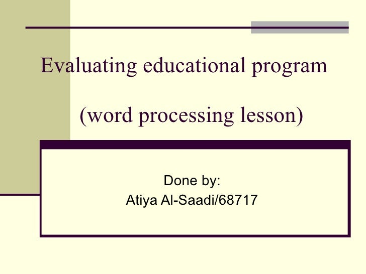 Evaluating educational program    (word processing lesson)  Done by: Atiya Al-Saadi/68717