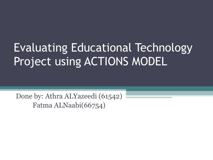 Evaluating Educational Technology Project using ACTIONS MODEL Done by: Athra ALYazeedi (61542) Fatma ALNaabi(66754)