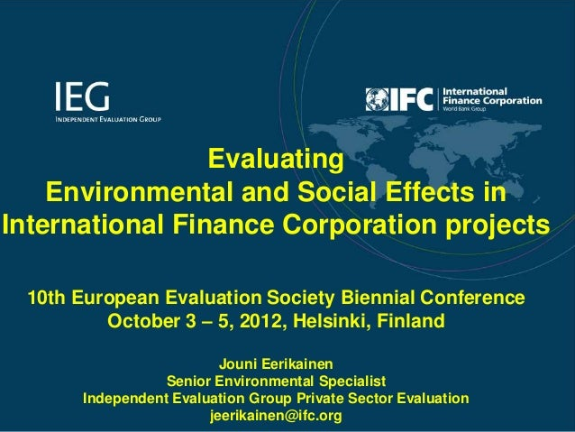 Evaluating    Environmental and Social Effects inInternational Finance Corporation projects 10th European Evaluation Socie...