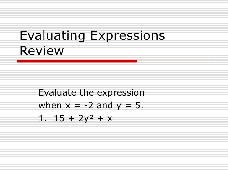 Evaluating Expressions Review Evaluate the expression  when x = -2 and y = 5. 1.  15 + 2y² + x