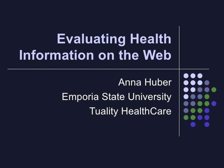 Evaluating Health Information on the Web Anna Huber Emporia State University Tuality HealthCare