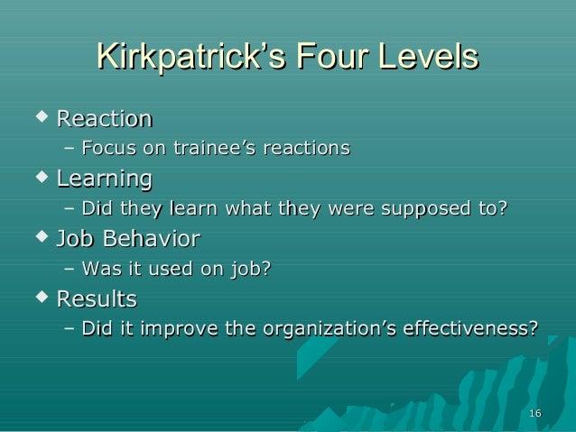 1616Kirkpatrick's Four LevelsKirkpatrick's Four Levels ReactionReaction– Focus on trainee's reactionsFocus on trainee's r...