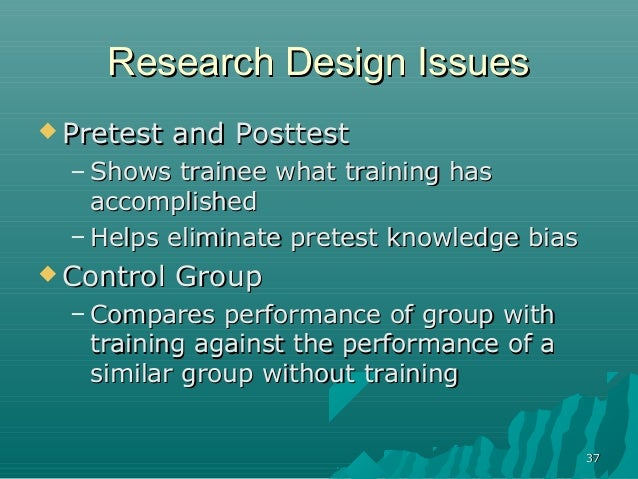 3737Research Design IssuesResearch Design Issues Pretest and PosttestPretest and Posttest– Shows trainee what training ha...