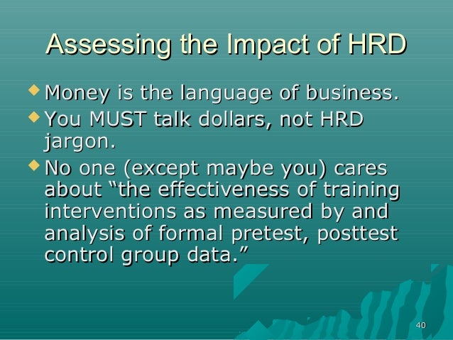 4040Assessing the Impact of HRDAssessing the Impact of HRD Money is the language of business.Money is the language of bus...