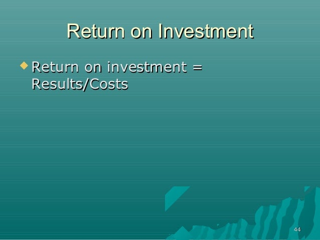 4444Return on InvestmentReturn on Investment Return on investment =Return on investment =Results/CostsResults/Costs