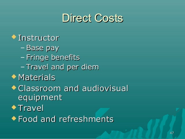 4747Direct CostsDirect Costs InstructorInstructor– Base payBase pay– Fringe benefitsFringe benefits– Travel and per diemT...