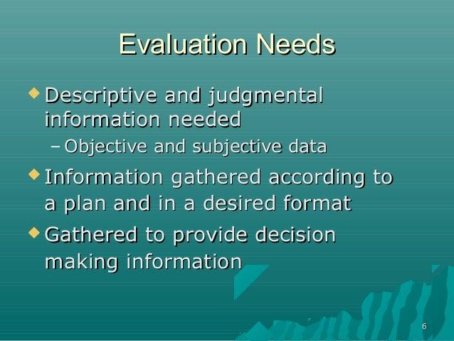 66Evaluation NeedsEvaluation Needs Descriptive and judgmentalDescriptive and judgmentalinformation neededinformation need...