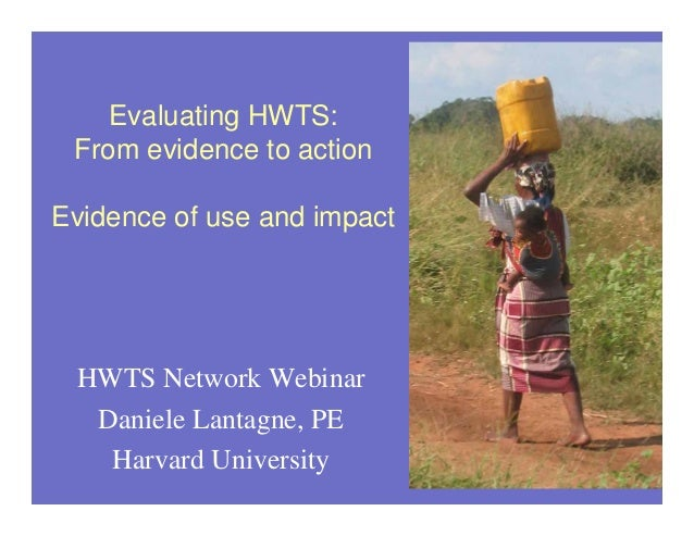 Evaluating HWTS: From evidence to action Evidence of use and impact  HWTS Network Webinar Daniele Lantagne, PE Harvard Uni...
