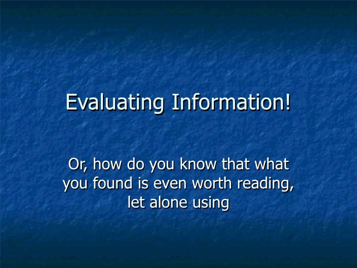 Evaluating Information! Or, how do you know that what you found is even worth reading, let alone using