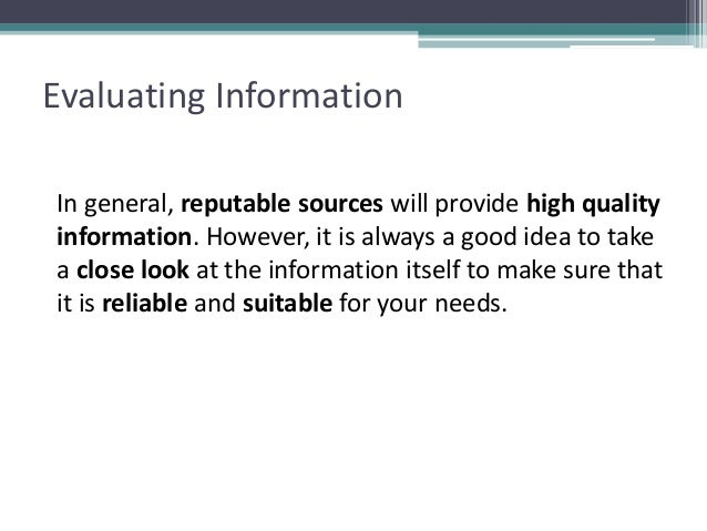 Evaluating Information In general, reputable sources will provide high quality information. However, it is always a good i...