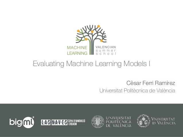 Evaluating Machine Learning Models I Cèsar Ferri Ramírez Universitat Politècnica de València