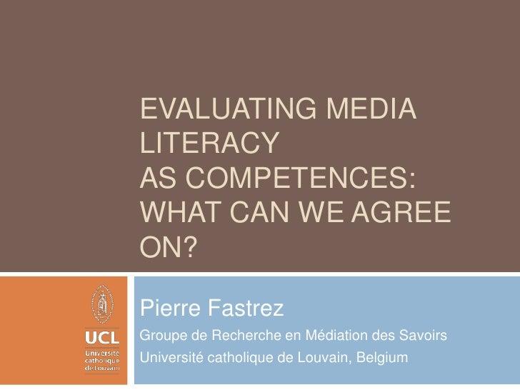 Evaluating media literacy as competences: what can we agree on?<br />Pierre Fastrez<br />Groupe de Recherche en Médiation ...