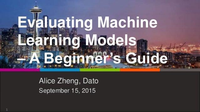 Evaluating Machine Learning Models – A Beginner's Guide Alice Zheng, Dato September 15, 2015 1