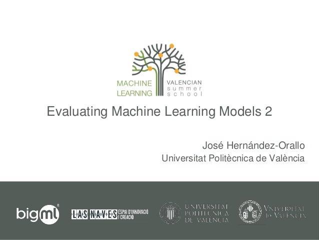 Evaluating Machine Learning Models 2 José Hernández-Orallo Universitat Politècnica de València