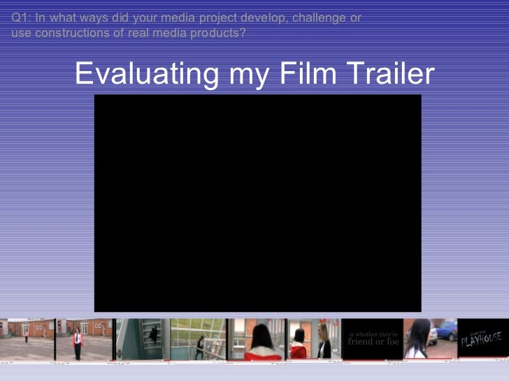 Evaluating my Film Trailer Q1: In what ways did your media project develop, challenge or use constructions of real media p...