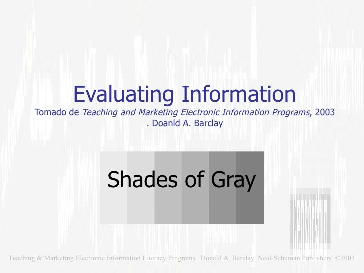 Evaluating Information Tomado de  Teaching and Marketing Electronic Information Programs , 2003 . Doanld A. Barclay Shades...