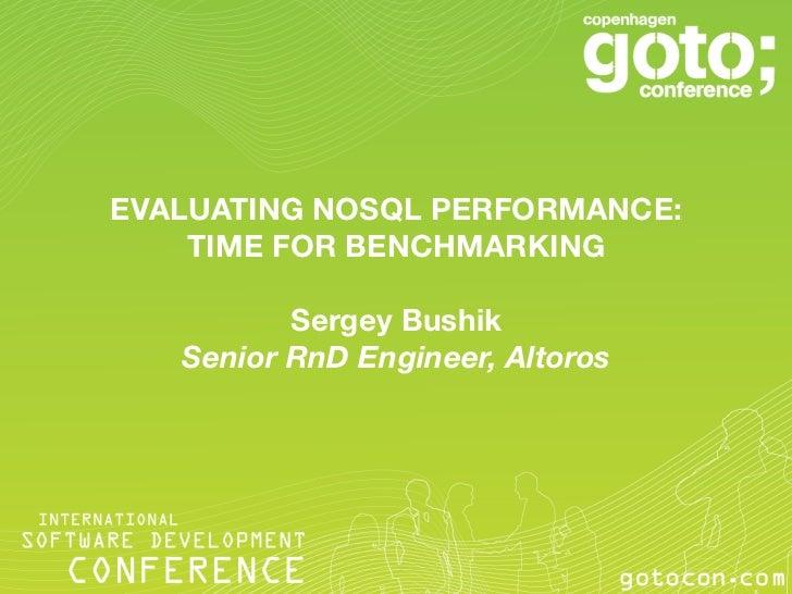 EVALUATING NOSQL PERFORMANCE:    TIME FOR BENCHMARKING                            Sergey Bushik    Senior RnD Engineer, Al...