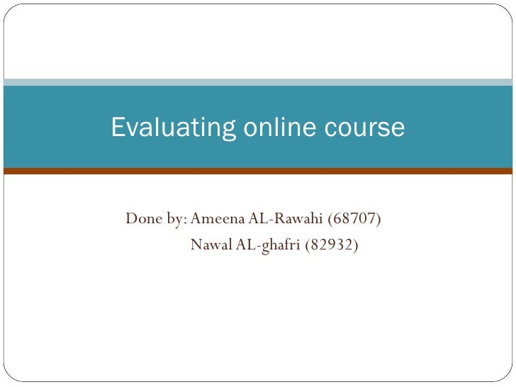 Done by: Ameena AL-Rawahi (68707) Nawal AL-ghafri (82932) Evaluating online course