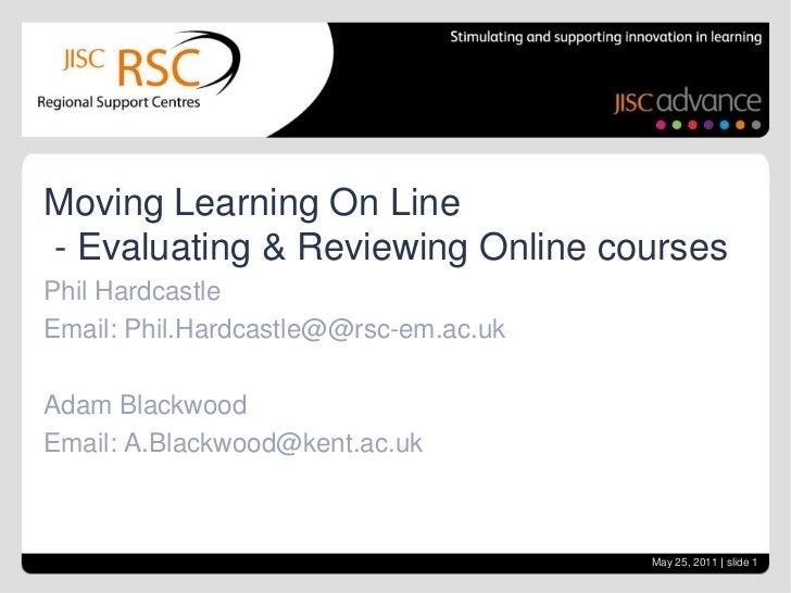 Moving Learning On Line- Evaluating & Reviewing Online coursesPhil HardcastleEmail: Phil.Hardcastle@@rsc-em.ac.ukAdam Blac...