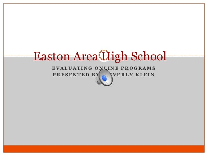 Easton Area High School   EVALUATING ONLINE PROGRAMS   PRESENTED BY: BEVERLY KLEIN