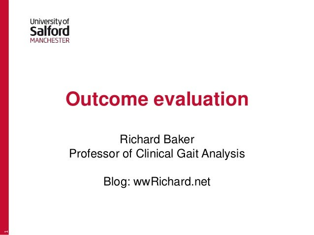 Outcome evaluation Richard Baker Professor of Clinical Gait Analysis Blog: wwRichard.net 1