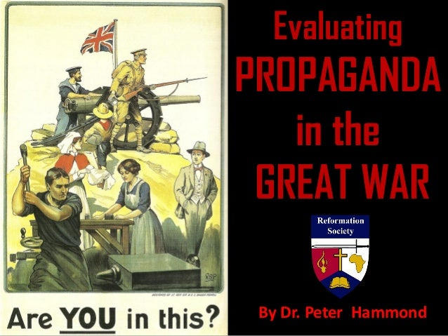 Evaluating PROPAGANDA in the GREAT WAR By Dr. Peter Hammond
