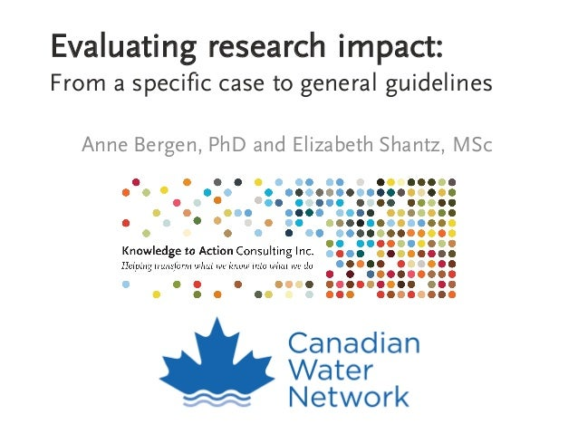 Evaluating research impact: From a specific case to general guidelines Anne Bergen, PhD and Elizabeth Shantz, MSc