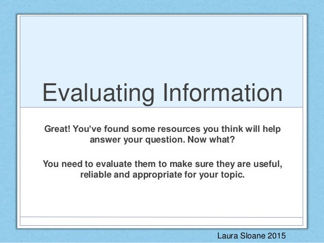 Evaluating Information Great! You've found some resources you think will help answer your question. Now what? You need to ...