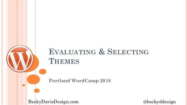EVALUATING & SELECTING THEMES Portland WordCamp 2018 BeckyDavisDesign.com @beckyddesign