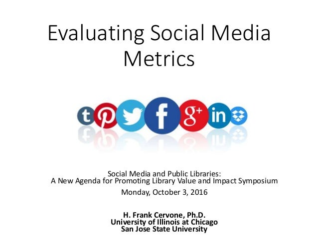Evaluating Social Media Metrics Social Media and Public Libraries: A New Agenda for Promoting Library Value and Impact Sym...