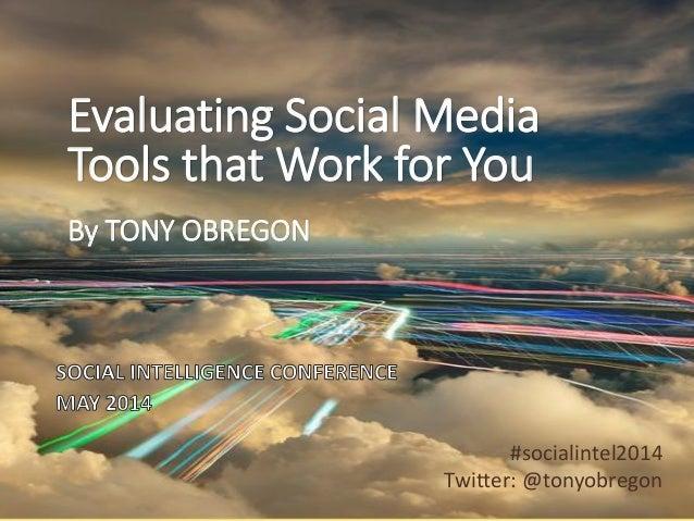 Evaluating Social Media Tools that Work for You By TONY OBREGON #socialintel2014 Twitter: @tonyobregon