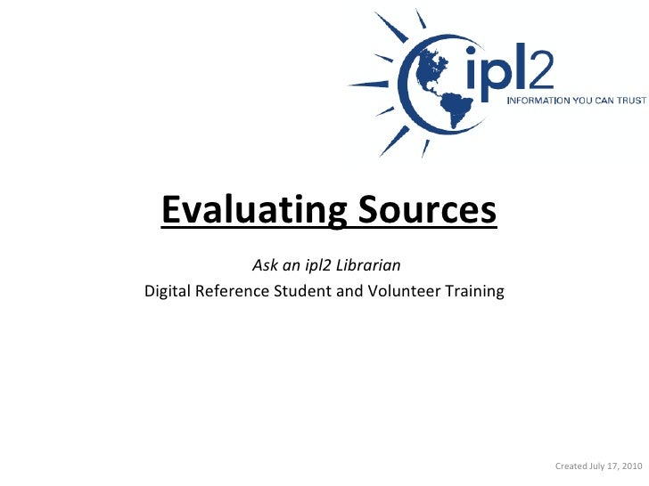 Evaluating Sources   Ask an ipl2 Librarian   Digital Reference Student and Volunteer Training Created July 17, 2010