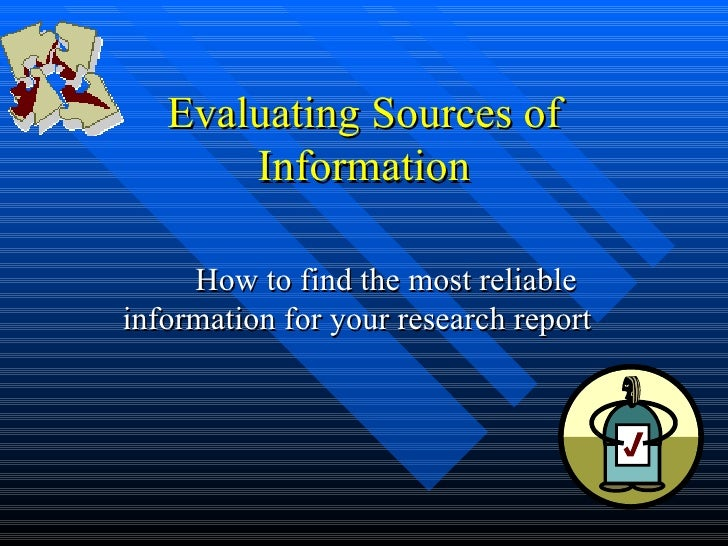 Evaluating Sources of       Information     How to find the most reliableinformation for your research report