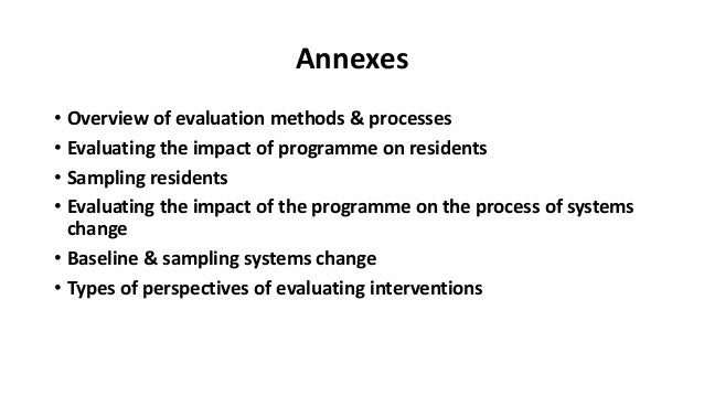 Annexes • Overview of evaluation methods & processes • Evaluating the impact of programme on residents • Sampling resident...
