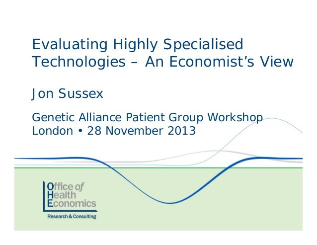 Evaluating Highly Specialised Technologies – An Economist's View Jon Sussex Genetic Alliance Patient Group Workshop London...