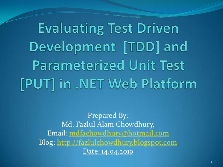 Evaluating Test Driven Development  [TDD] and Parameterized Unit Test [PUT] in .NET Web Platform<br />Prepared By: <br />M...