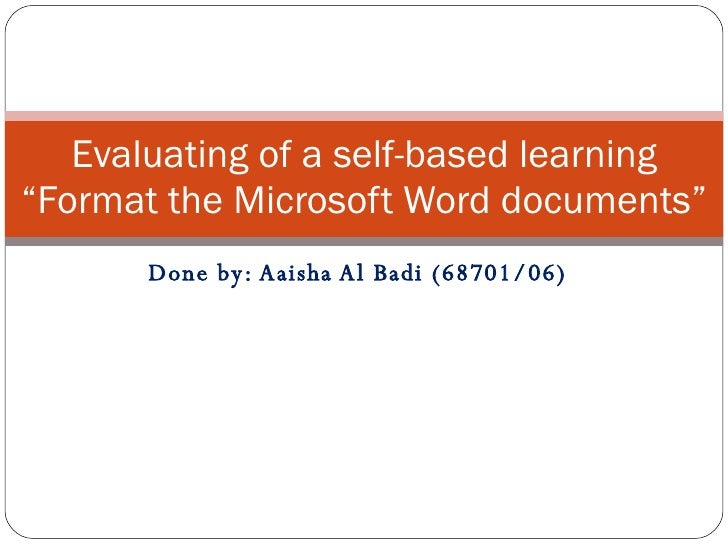 "Done by: Aaisha Al Badi (68701/06) Evaluating of a self-based learning ""Format the Microsoft Word documents"""