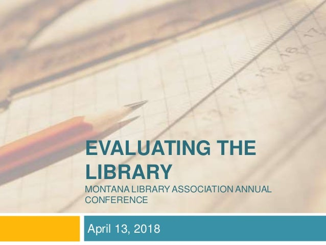 EVALUATING THE LIBRARY MONTANA LIBRARY ASSOCIATION ANNUAL CONFERENCE April 13, 2018