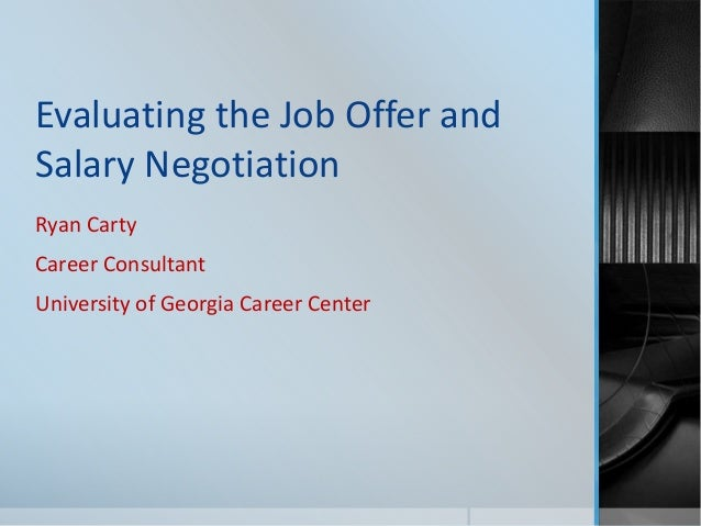 Evaluating the Job Offer and Salary Negotiation Ryan Carty Career Consultant University of Georgia Career Center
