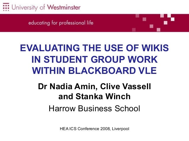 EVALUATING THE USE OF WIKIS IN STUDENT GROUP WORK WITHIN BLACKBOARD VLE Dr Nadia Amin, Clive Vassell and Stanka Winch Harr...
