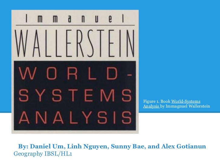Figure 1. Book World-Systems                                      Analysis by Immagnuel Wallerstein By: Daniel Um, Linh Ng...