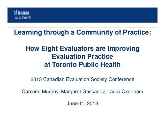 Learning through a Community of Practice:How Eight Evaluators are ImprovingEvaluation Practiceat Toronto Public Healthat T...