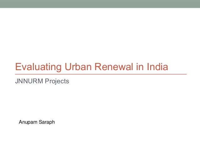Evaluating Urban Renewal in India JNNURM Projects  Anupam Saraph