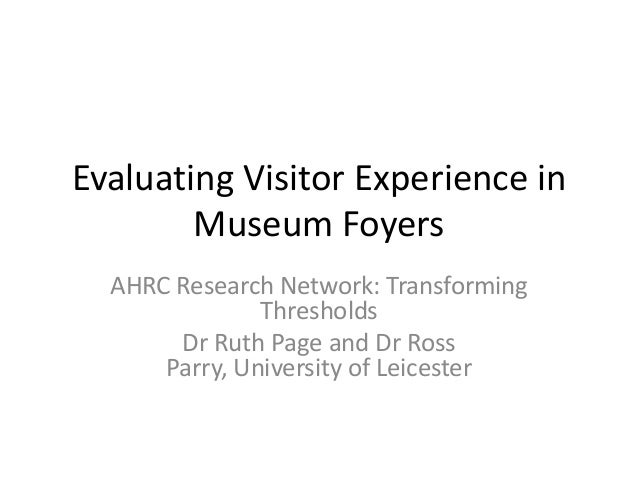 Evaluating Visitor Experience in Museum Foyers AHRC Research Network: Transforming Thresholds Dr Ruth Page and Dr Ross Par...