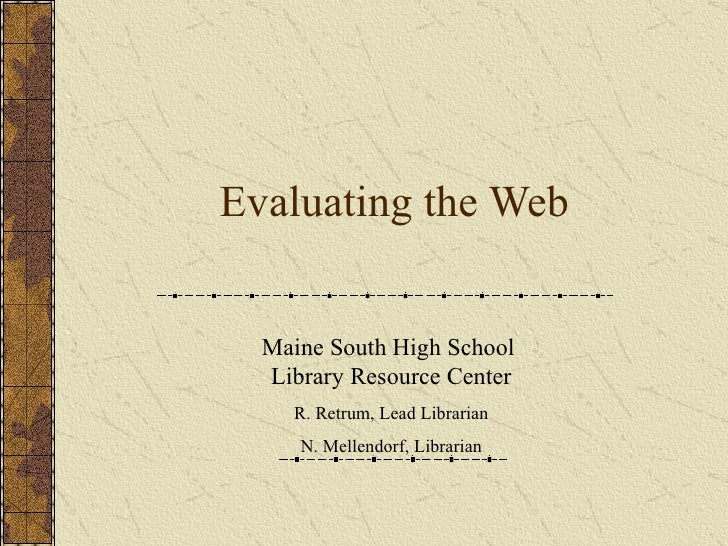 Evaluating the Web Maine South High School  Library Resource Center R. Retrum, Lead Librarian N. Mellendorf, Librarian