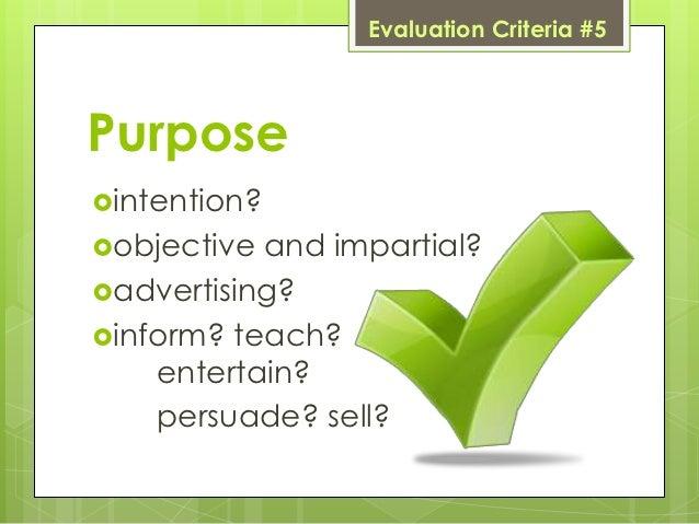 Evaluation Criteria #5Purposeintention?objective and impartial?advertising?inform? teach?    entertain?    persuade? s...