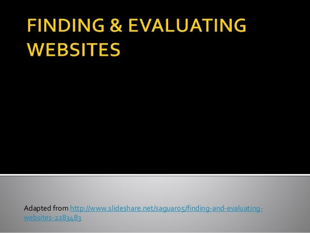 Adapted from http://www.slideshare.net/saguaro5/finding-and-evaluating- websites-2283483