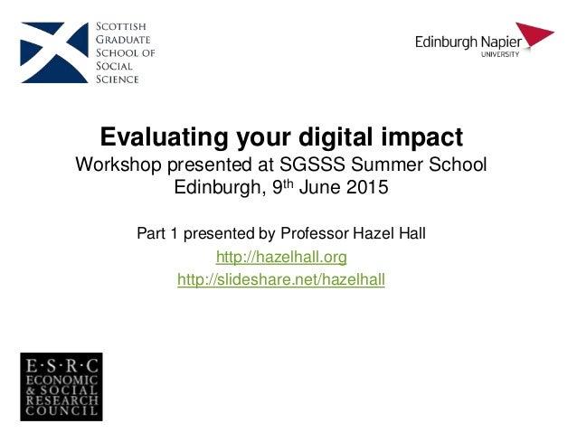Evaluating your digital impact Workshop presented at SGSSS Summer School Edinburgh, 9th June 2015 Part 1 presented by Prof...