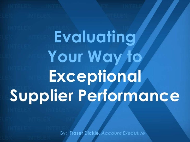 Evaluating    Your Way to    ExceptionalSupplier Performance     By: Fraser Dickie, Account Executive
